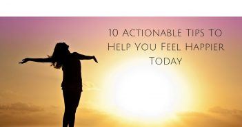 10 Actionable Tips To Help You Feel Happier Today